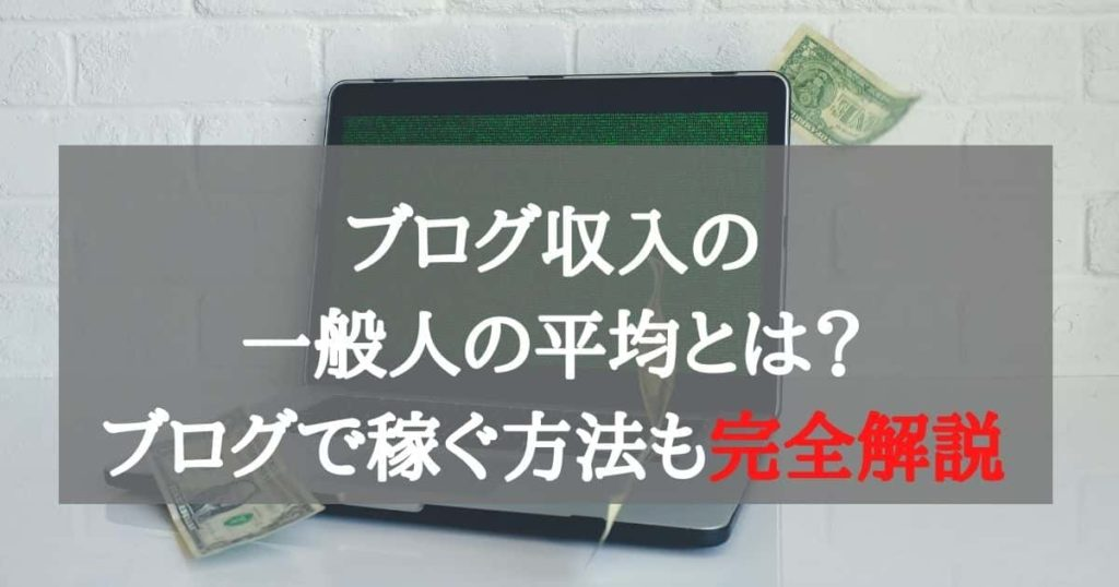 ブログ収入の一般人の平均とは?ブログで稼ぐ方法も完全解説